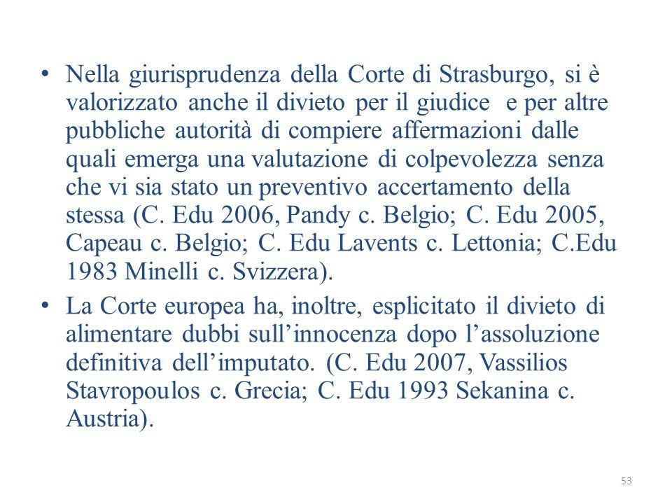 53 Nella giurisprudenza della Corte di Strasburgo, si è valorizzato anche il divieto per il giudice e per altre pubbliche autorità di compiere affermazioni dalle quali emerga una valutazione di colpevolezza senza che vi sia stato un preventivo accertamento della stessa (C.