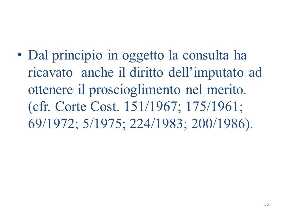 56 Dal principio in oggetto la consulta ha ricavato anche il diritto dell'imputato ad ottenere il proscioglimento nel merito.