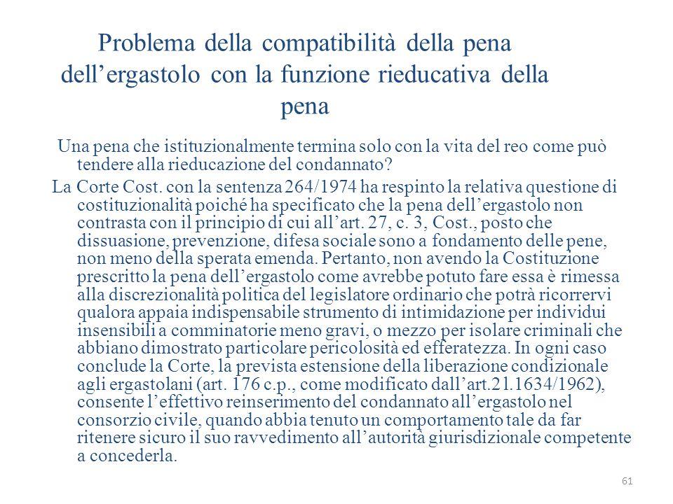 61 Problema della compatibilità della pena dell'ergastolo con la funzione rieducativa della pena Una pena che istituzionalmente termina solo con la vita del reo come può tendere alla rieducazione del condannato.