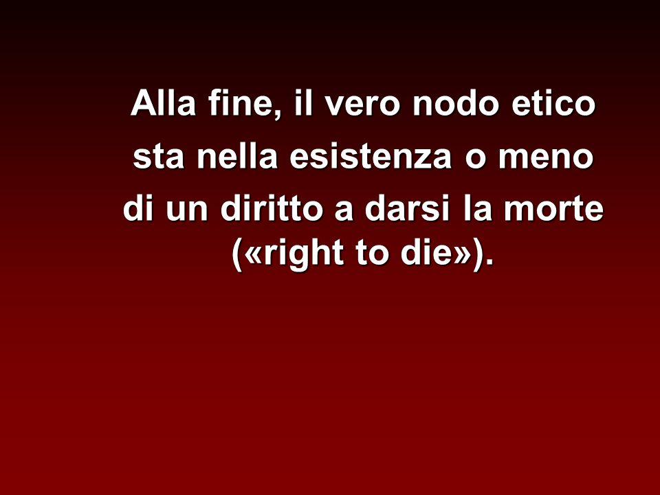 Alla fine, il vero nodo etico sta nella esistenza o meno di un diritto a darsi la morte («right to die»).