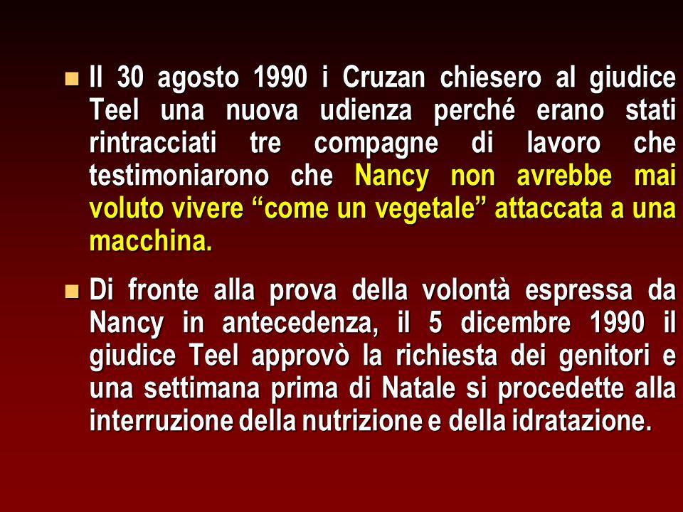 n Il 30 agosto 1990 i Cruzan chiesero al giudice Teel una nuova udienza perché erano stati rintracciati tre compagne di lavoro che testimoniarono che