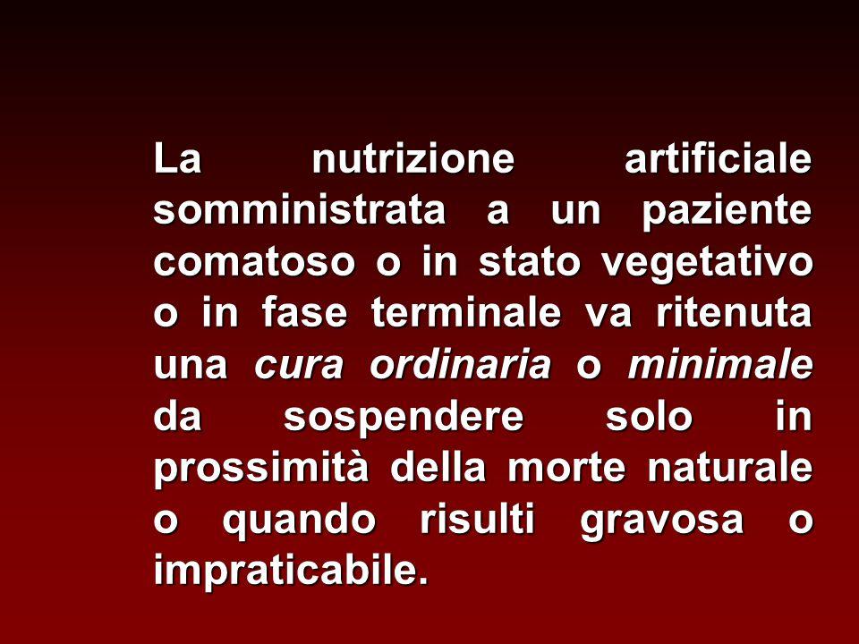 La nutrizione artificiale somministrata a un paziente comatoso o in stato vegetativo o in fase terminale va ritenuta una cura ordinaria o minimale da