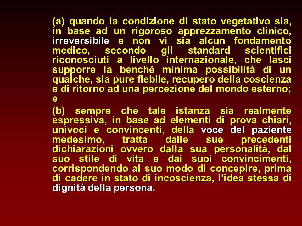 (a) quando la condizione di stato vegetativo sia, in base ad un rigoroso apprezzamento clinico, irreversibile e non vi sia alcun fondamento medico, se