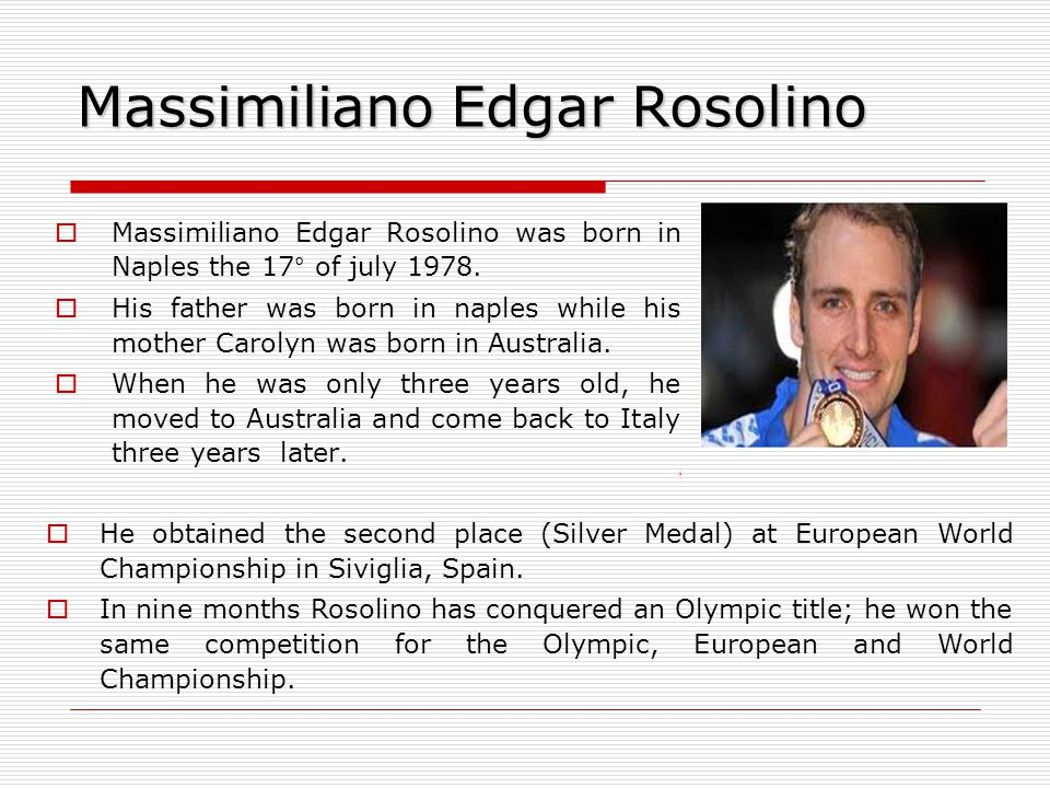 Massimiliano Edgar Rosolino  Massimiliano Edgar Rosolino was born in Naples the 17° of july 1978.  His father was born in naples while his mother Ca
