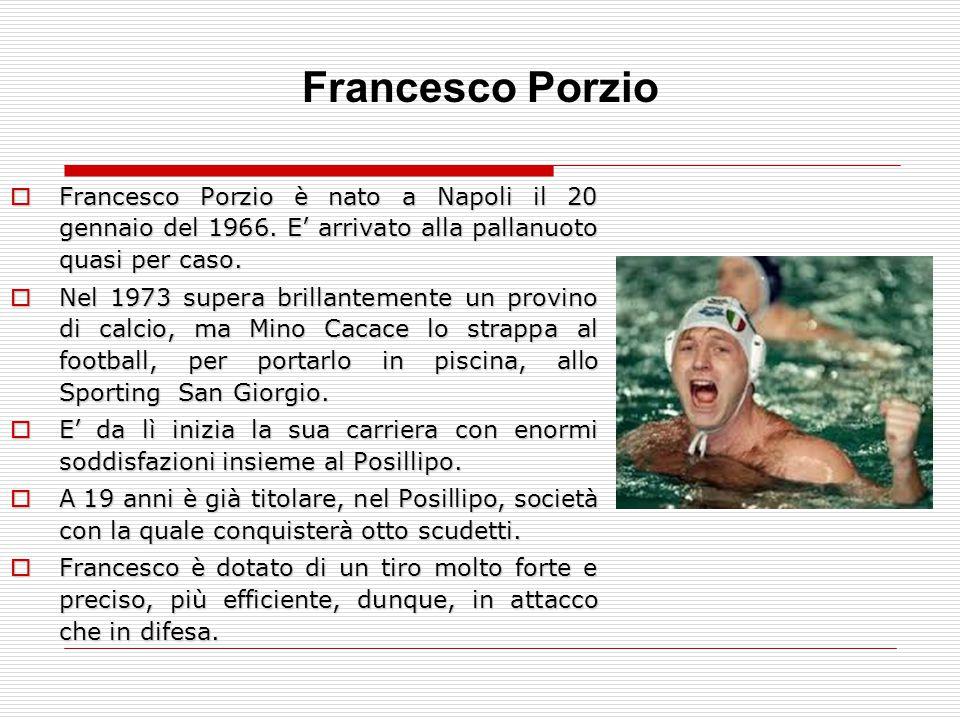 Francesco Porzio è nato a Napoli il 20 gennaio del 1966. E' arrivato alla pallanuoto quasi per caso.  Nel 1973 supera brillantemente un provino di