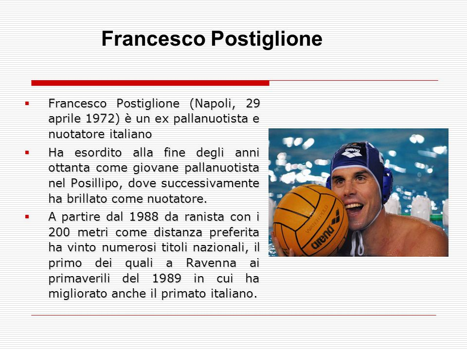  Francesco Postiglione (Napoli, 29 aprile 1972) è un ex pallanuotista e nuotatore italiano  Ha esordito alla fine degli anni ottanta come giovane pa