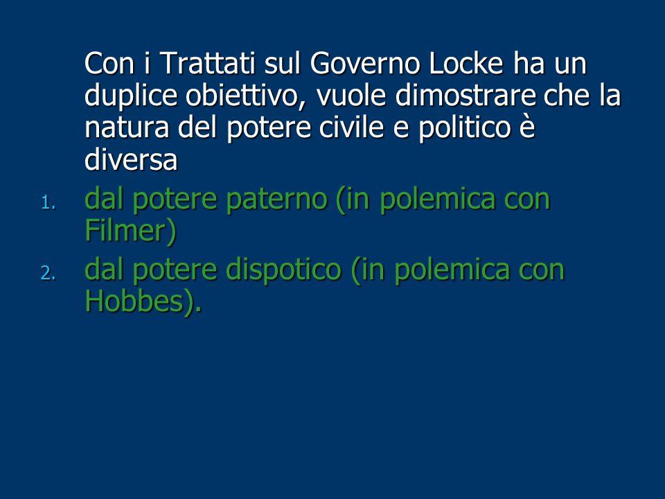Con i Trattati sul Governo Locke ha un duplice obiettivo, vuole dimostrare che la natura del potere civile e politico è diversa 1. dal potere paterno