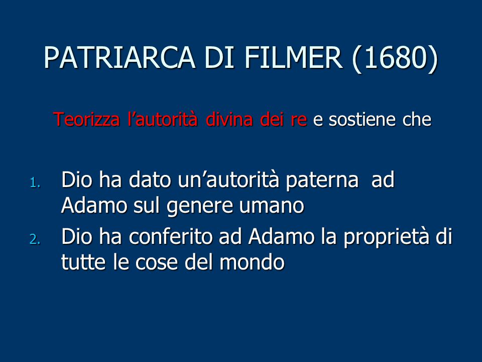 PATRIARCA DI FILMER (1680) Teorizza l'autorità divina dei re e sostiene che 1. Dio ha dato un'autorità paterna ad Adamo sul genere umano 2. Dio ha con