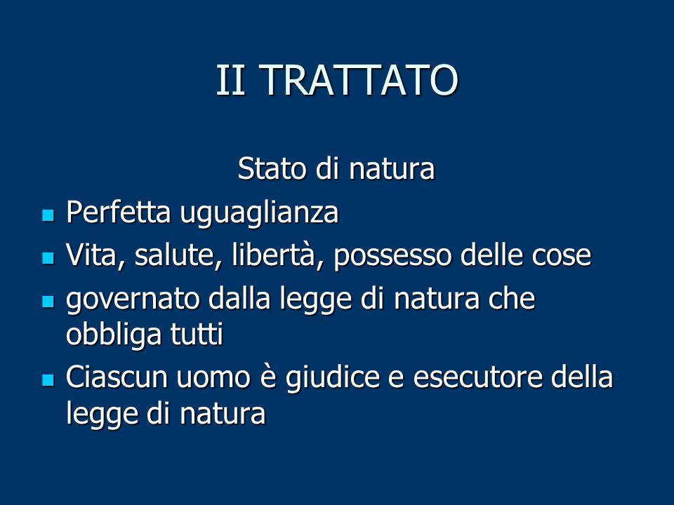 II TRATTATO Stato di natura Perfetta uguaglianza Perfetta uguaglianza Vita, salute, libertà, possesso delle cose Vita, salute, libertà, possesso delle