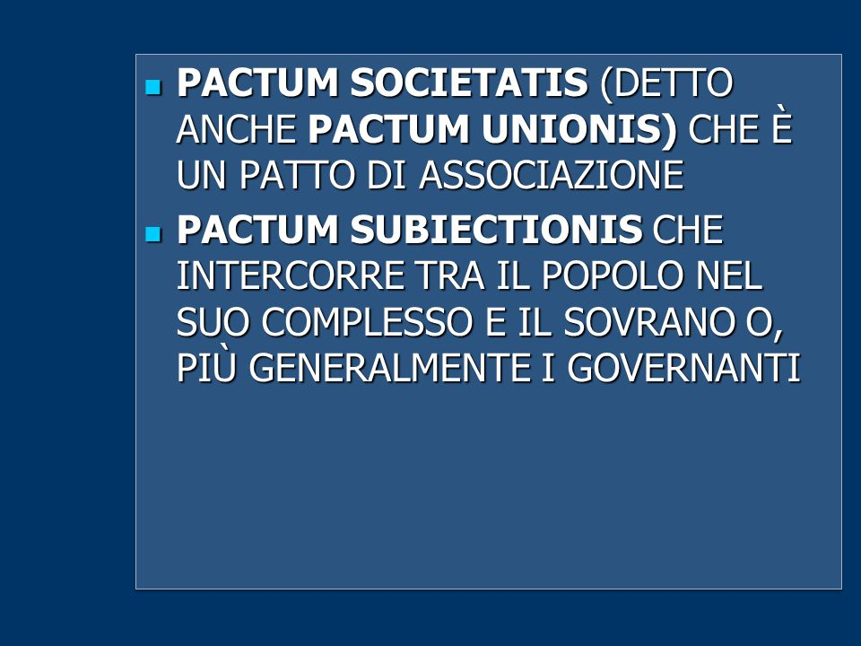 PACTUM SOCIETATIS (DETTO ANCHE PACTUM UNIONIS) CHE È UN PATTO DI ASSOCIAZIONE PACTUM SOCIETATIS (DETTO ANCHE PACTUM UNIONIS) CHE È UN PATTO DI ASSOCIAZIONE PACTUM SUBIECTIONIS CHE INTERCORRE TRA IL POPOLO NEL SUO COMPLESSO E IL SOVRANO O, PIÙ GENERALMENTE I GOVERNANTI PACTUM SUBIECTIONIS CHE INTERCORRE TRA IL POPOLO NEL SUO COMPLESSO E IL SOVRANO O, PIÙ GENERALMENTE I GOVERNANTI PACTUM SOCIETATIS (DETTO ANCHE PACTUM UNIONIS) CHE È UN PATTO DI ASSOCIAZIONE PACTUM SOCIETATIS (DETTO ANCHE PACTUM UNIONIS) CHE È UN PATTO DI ASSOCIAZIONE PACTUM SUBIECTIONIS CHE INTERCORRE TRA IL POPOLO NEL SUO COMPLESSO E IL SOVRANO O, PIÙ GENERALMENTE I GOVERNANTI PACTUM SUBIECTIONIS CHE INTERCORRE TRA IL POPOLO NEL SUO COMPLESSO E IL SOVRANO O, PIÙ GENERALMENTE I GOVERNANTI