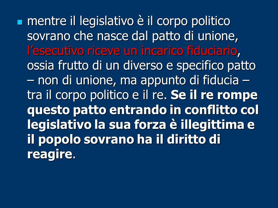 mentre il legislativo è il corpo politico sovrano che nasce dal patto di unione, l'esecutivo riceve un incarico fiduciario, ossia frutto di un diverso