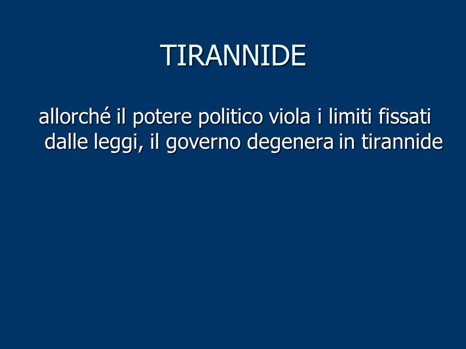TIRANNIDE allorché il potere politico viola i limiti fissati dalle leggi, il governo degenera in tirannide