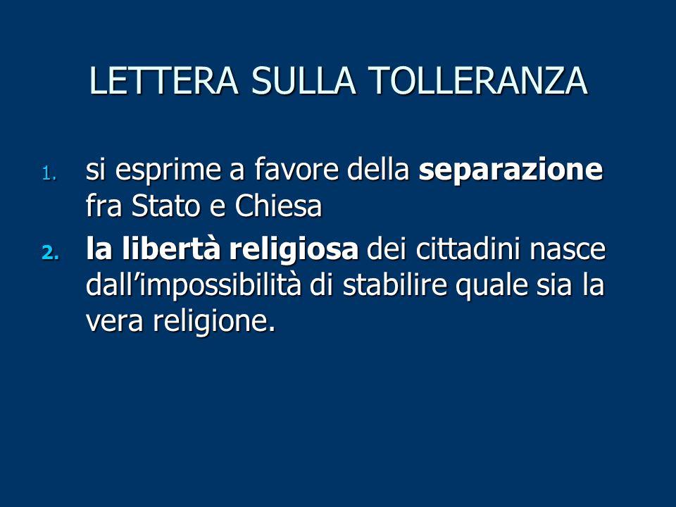 LETTERA SULLA TOLLERANZA 1. si esprime a favore della separazione fra Stato e Chiesa 2. la libertà religiosa dei cittadini nasce dall'impossibilità di