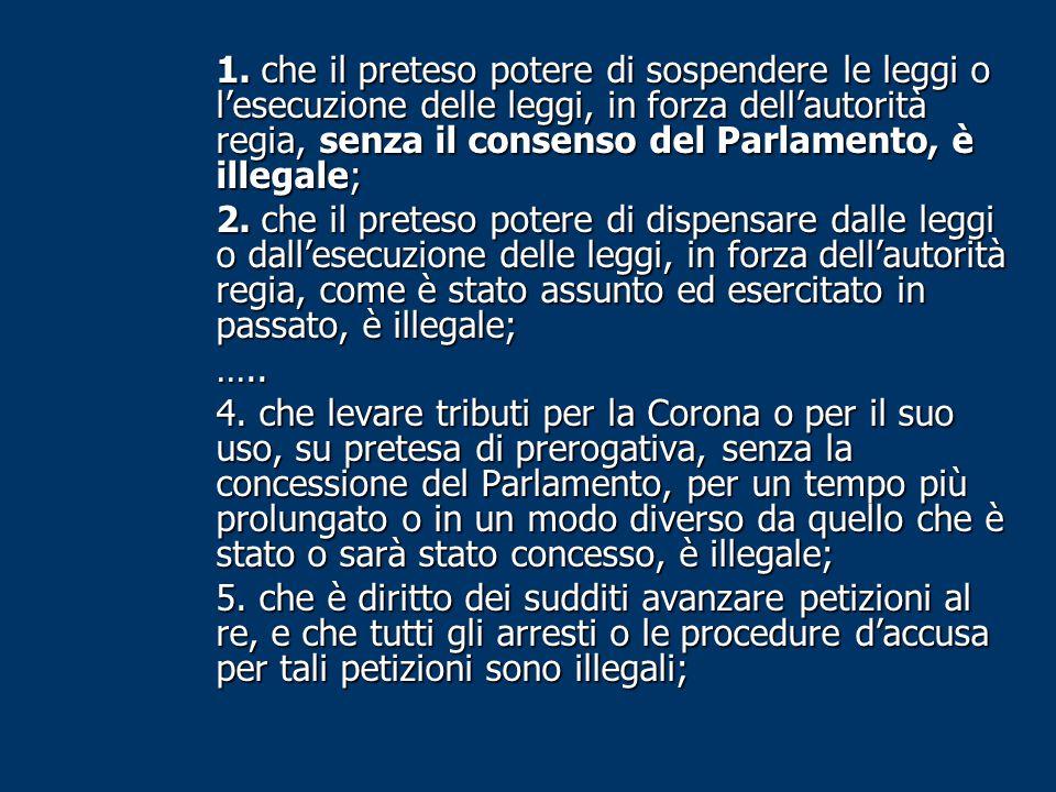 1. che il preteso potere di sospendere le leggi o l'esecuzione delle leggi, in forza dell'autorità regia, senza il consenso del Parlamento, è illegale