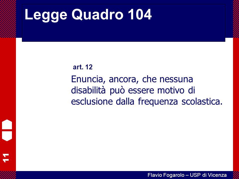 11 Flavio Fogarolo – USP di Vicenza art. 12 Enuncia, ancora, che nessuna disabilità può essere motivo di esclusione dalla frequenza scolastica. Legge