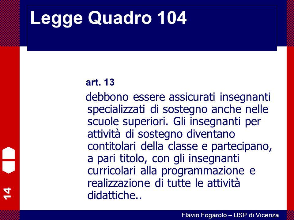14 Flavio Fogarolo – USP di Vicenza art. 13 debbono essere assicurati insegnanti specializzati di sostegno anche nelle scuole superiori. Gli insegnant
