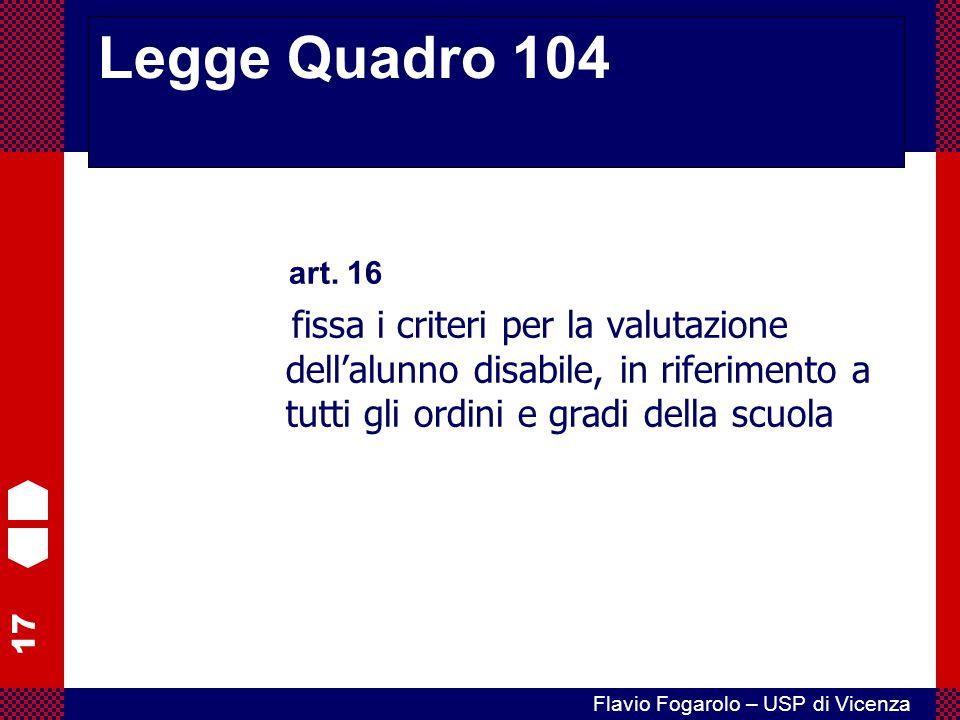 17 Flavio Fogarolo – USP di Vicenza art. 16 fissa i criteri per la valutazione dell'alunno disabile, in riferimento a tutti gli ordini e gradi della s