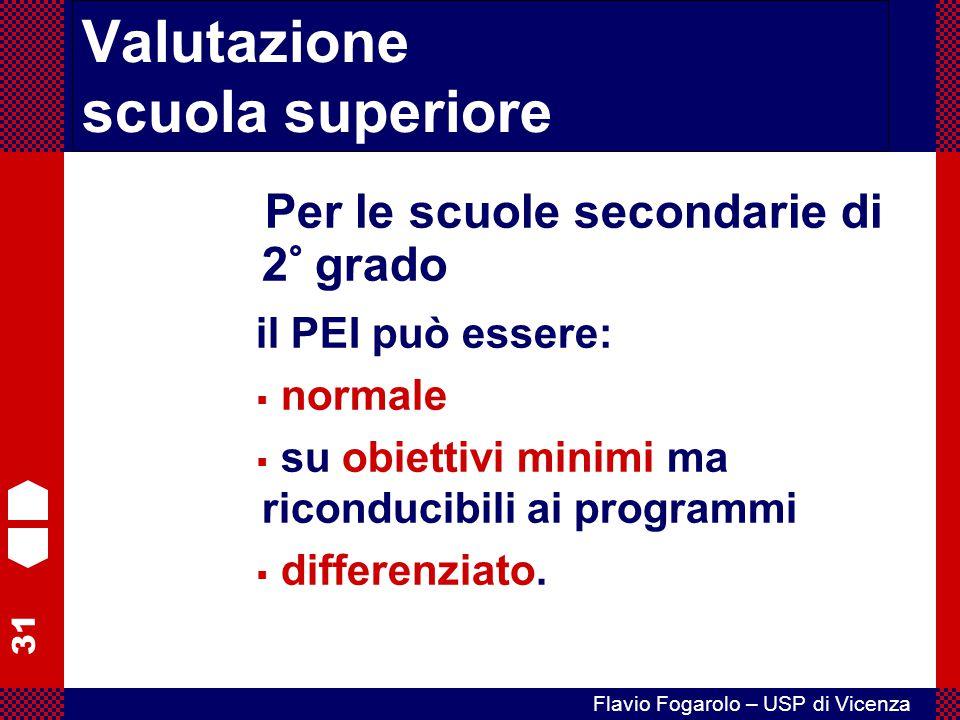 31 Flavio Fogarolo – USP di Vicenza Per le scuole secondarie di 2° grado il PEI può essere:  normale  su obiettivi minimi ma riconducibili ai progra