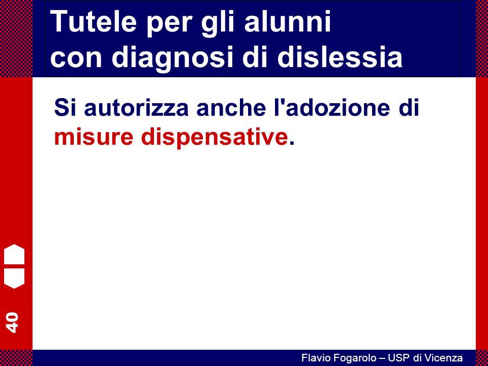 40 Flavio Fogarolo – USP di Vicenza Tutele per gli alunni con diagnosi di dislessia Si autorizza anche l'adozione di misure dispensative.