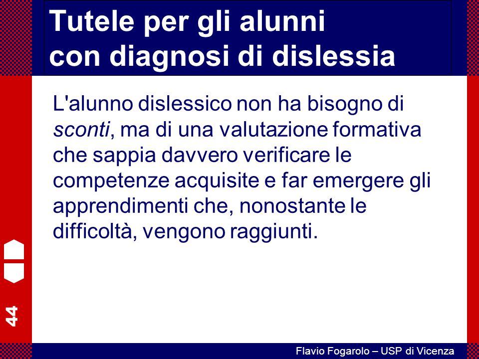 44 Flavio Fogarolo – USP di Vicenza Tutele per gli alunni con diagnosi di dislessia L'alunno dislessico non ha bisogno di sconti, ma di una valutazion
