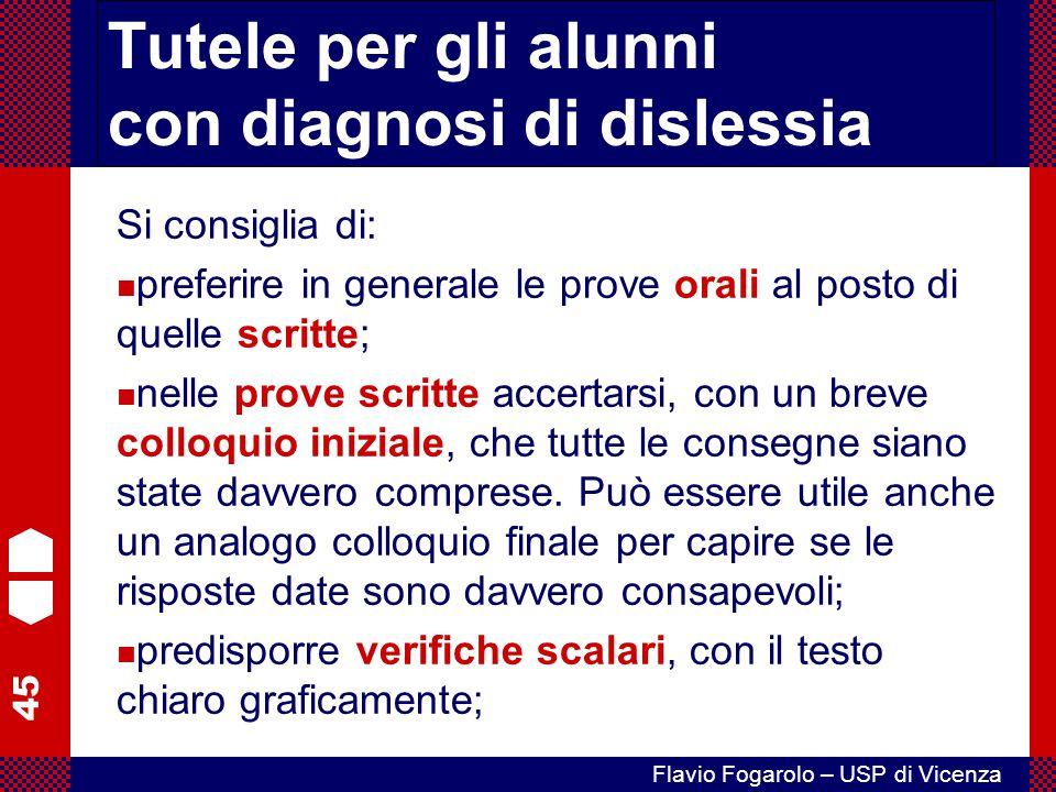 45 Flavio Fogarolo – USP di Vicenza Tutele per gli alunni con diagnosi di dislessia Si consiglia di: preferire in generale le prove orali al posto di