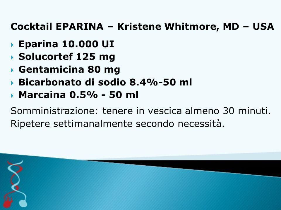 Cocktail EPARINA – Kristene Whitmore, MD – USA  Eparina 10.000 UI  Solucortef 125 mg  Gentamicina 80 mg  Bicarbonato di sodio 8.4%-50 ml  Marcaina 0.5% - 50 ml Somministrazione: tenere in vescica almeno 30 minuti.
