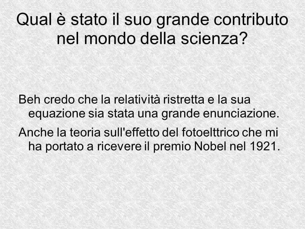 Qual è stato il suo grande contributo nel mondo della scienza? Beh credo che la relatività ristretta e la sua equazione sia stata una grande enunciazi