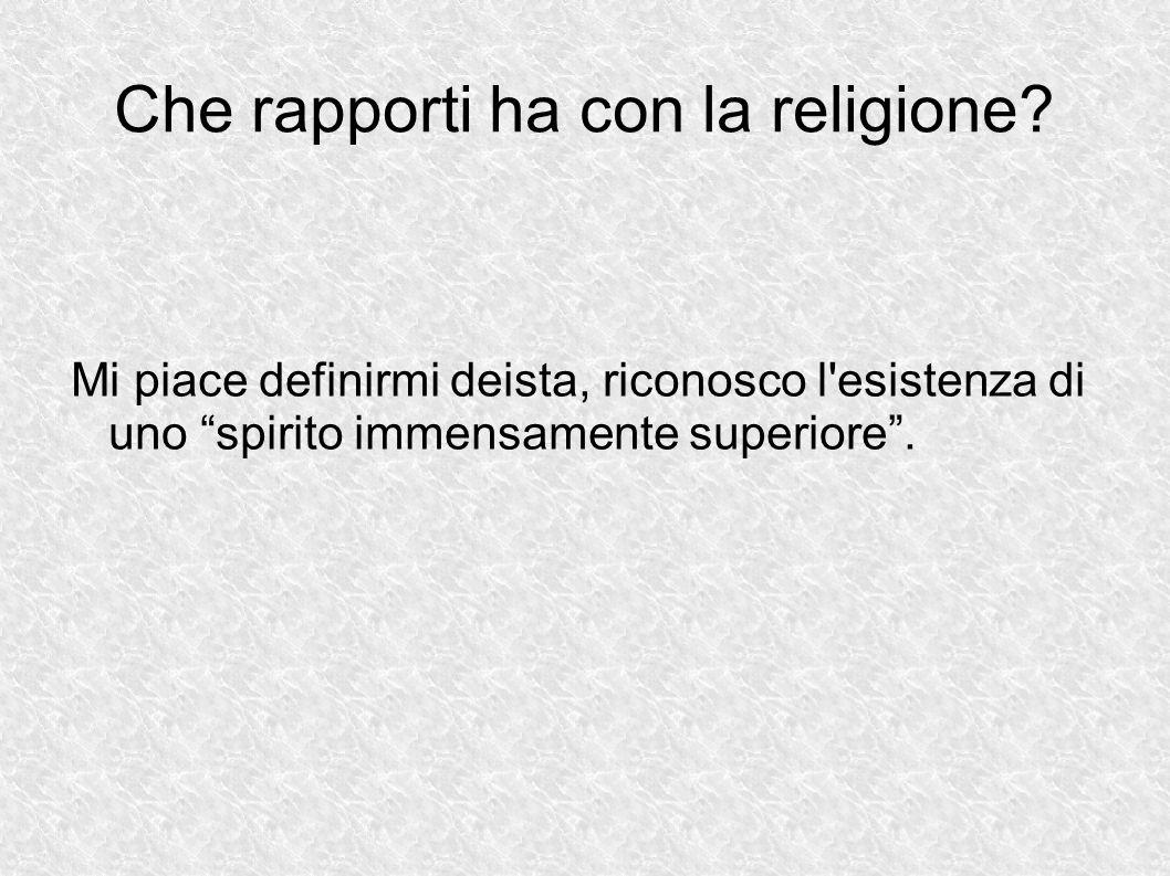 """Che rapporti ha con la religione? Mi piace definirmi deista, riconosco l'esistenza di uno """"spirito immensamente superiore""""."""