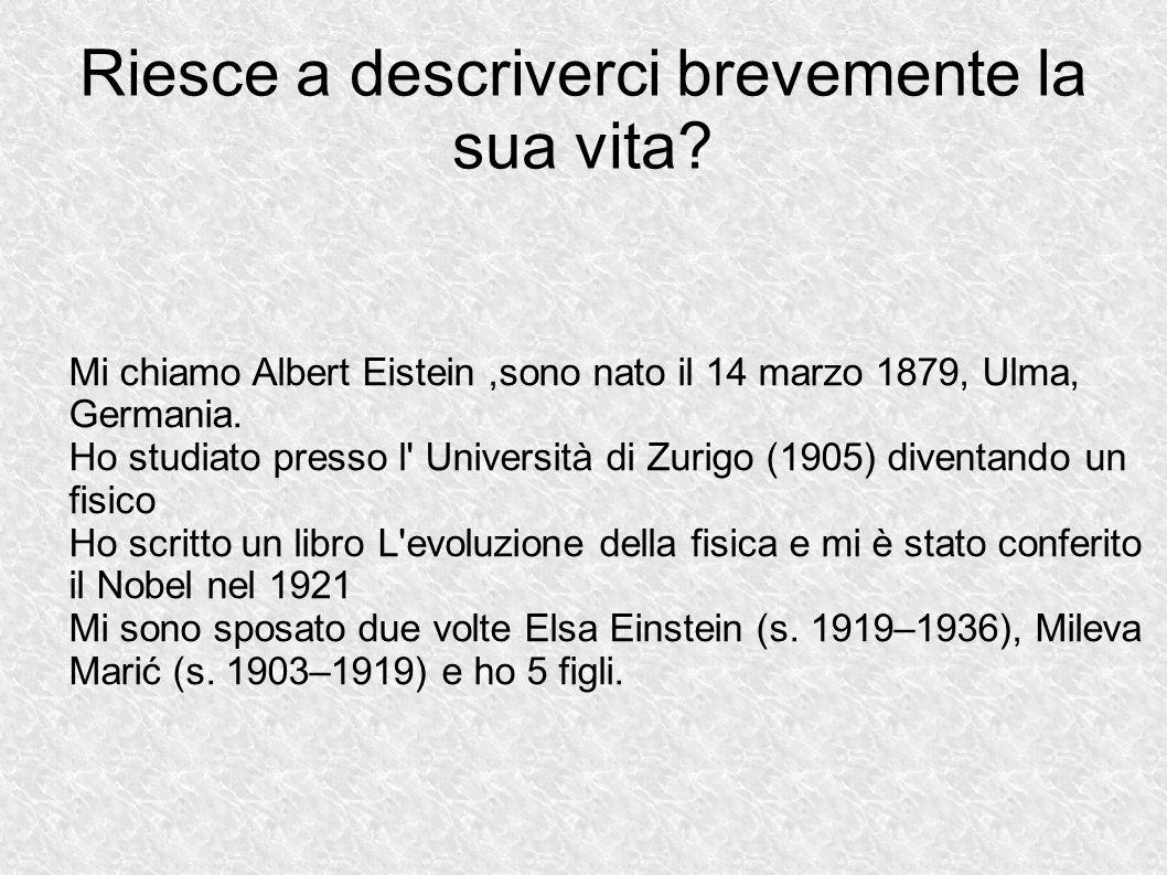 Riesce a descriverci brevemente la sua vita? Mi chiamo Albert Eistein,sono nato il 14 marzo 1879, Ulma, Germania. Ho studiato presso l' Università di