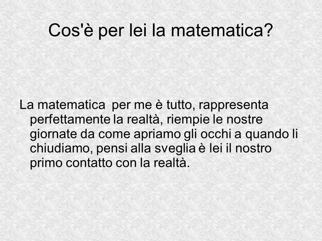 Cos'è per lei la matematica? La matematica per me è tutto, rappresenta perfettamente la realtà, riempie le nostre giornate da come apriamo gli occhi a