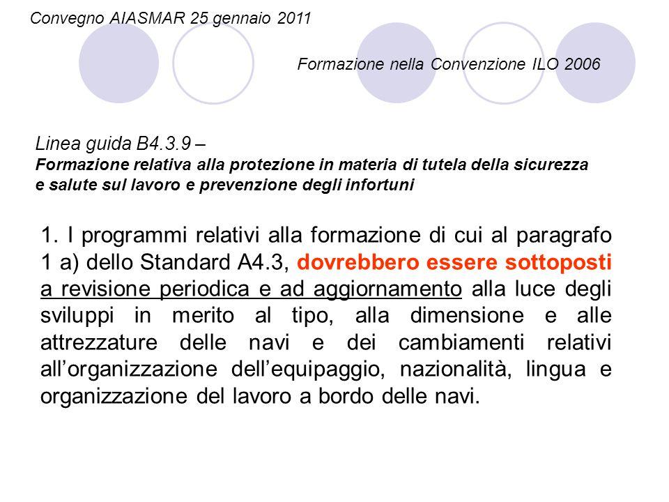 Linea guida B4.3.9 – Formazione relativa alla protezione in materia di tutela della sicurezza e salute sul lavoro e prevenzione degli infortuni Convegno AIASMAR 25 gennaio 2011 Formazione nella Convenzione ILO 2006 1.