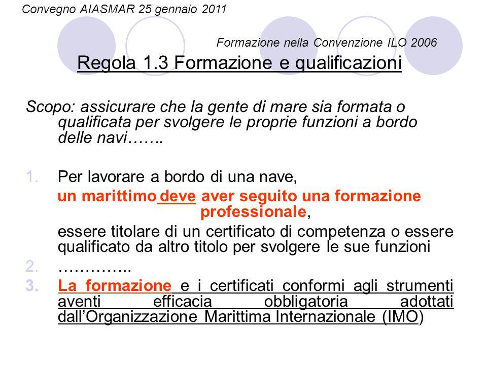 Regola 1.3 Formazione e qualificazioni Scopo: assicurare che la gente di mare sia formata o qualificata per svolgere le proprie funzioni a bordo delle navi…….