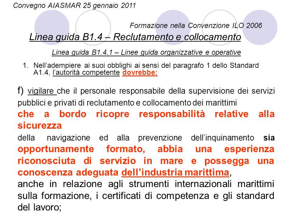 Convegno AIASMAR 25 gennaio 2011 Formazione nella Convenzione ILO 2006 Linea guida B4.3.2 – Esposizione al rumore Le misure da considerare dovrebbero prevedere quanto segue: a) informazione e formazione dei marittimi sui pericoli per l'udito …………… Linea guida B4.3.3 – Esposizione alle vibrazioni Le misure da considerare dovrebbero prevedere quanto segue: a) informazione dei marittimi sui pericoli per la loro salute in caso di esposizione prolungata alle vibrazioni;