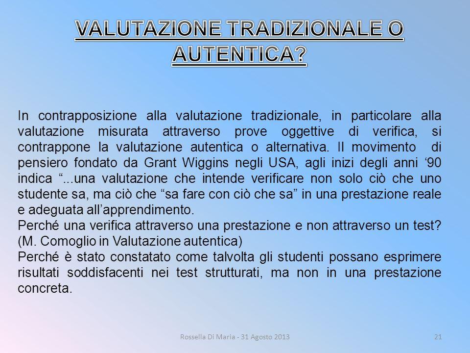 Rossella Di Maria - 31 Agosto 201321 In contrapposizione alla valutazione tradizionale, in particolare alla valutazione misurata attraverso prove oggettive di verifica, si contrappone la valutazione autentica o alternativa.