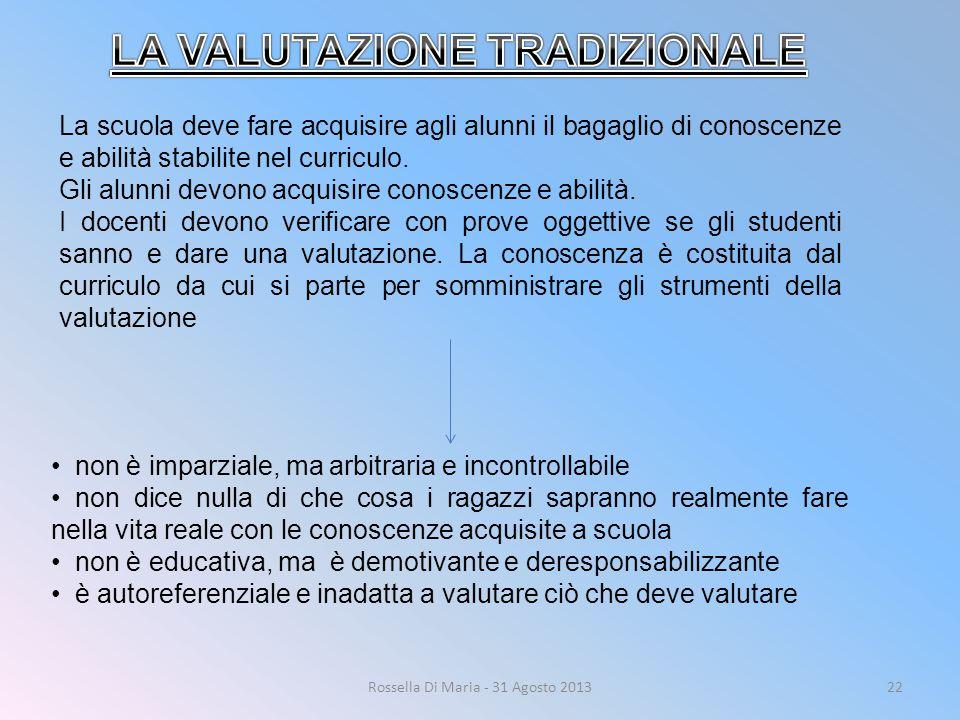 Rossella Di Maria - 31 Agosto 201322 La scuola deve fare acquisire agli alunni il bagaglio di conoscenze e abilità stabilite nel curriculo.