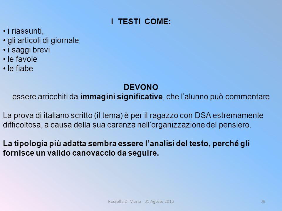 Rossella Di Maria - 31 Agosto 201339 I TESTI COME: i riassunti, gli articoli di giornale i saggi brevi le favole le fiabe DEVONO essere arricchiti da