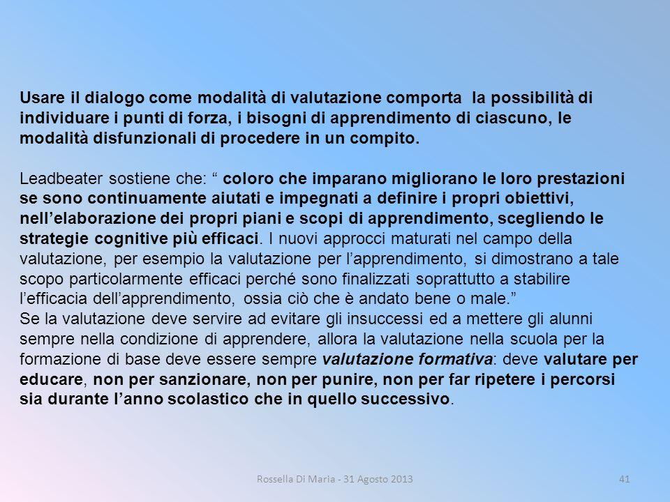 Rossella Di Maria - 31 Agosto 201341 Usare il dialogo come modalità di valutazione comporta la possibilità di individuare i punti di forza, i bisogni di apprendimento di ciascuno, le modalità disfunzionali di procedere in un compito.