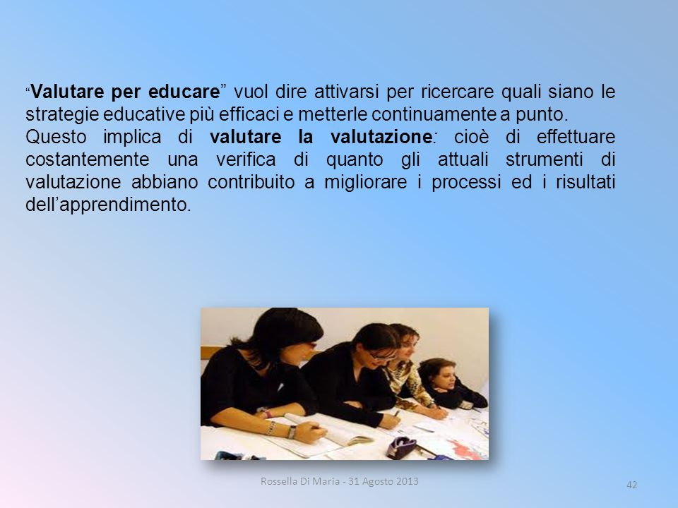 Rossella Di Maria - 31 Agosto 2013 42 Valutare per educare vuol dire attivarsi per ricercare quali siano le strategie educative più efficaci e metterle continuamente a punto.