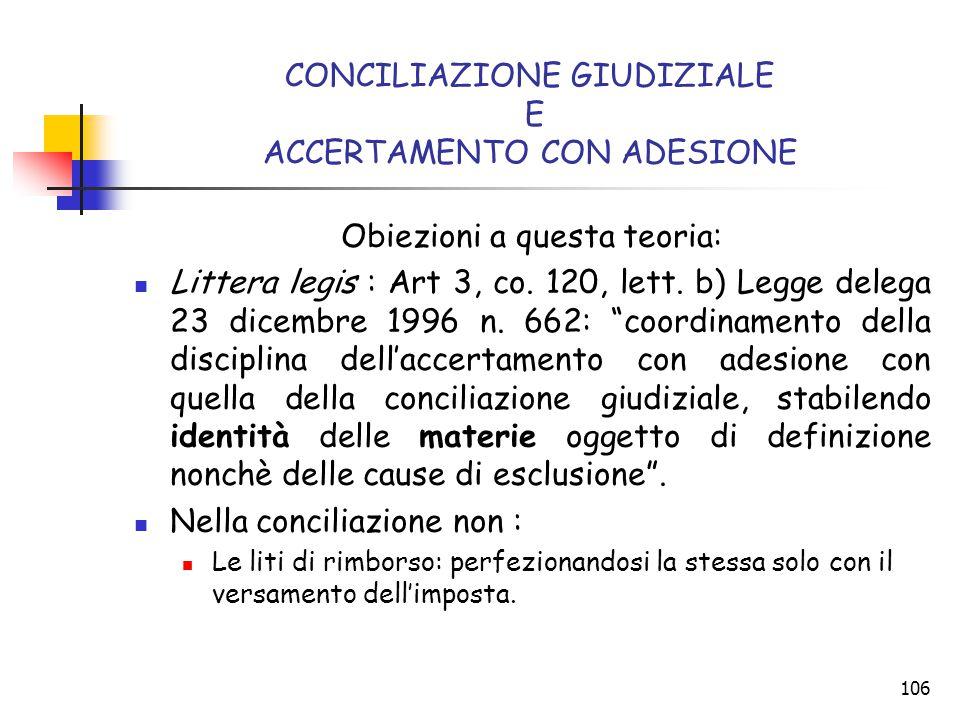 106 CONCILIAZIONE GIUDIZIALE E ACCERTAMENTO CON ADESIONE Obiezioni a questa teoria: Littera legis : Art 3, co. 120, lett. b) Legge delega 23 dicembre