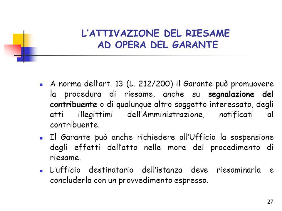 27 L'ATTIVAZIONE DEL RIESAME AD OPERA DEL GARANTE A norma dell'art. 13 (L. 212/200) il Garante può promuovere la procedura di riesame, anche su segnal