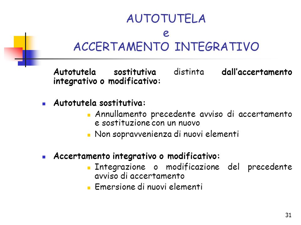 31 AUTOTUTELA e ACCERTAMENTO INTEGRATIVO Autotutela sostitutiva distinta dall'accertamento integrativo o modificativo: Autotutela sostitutiva: Annulla