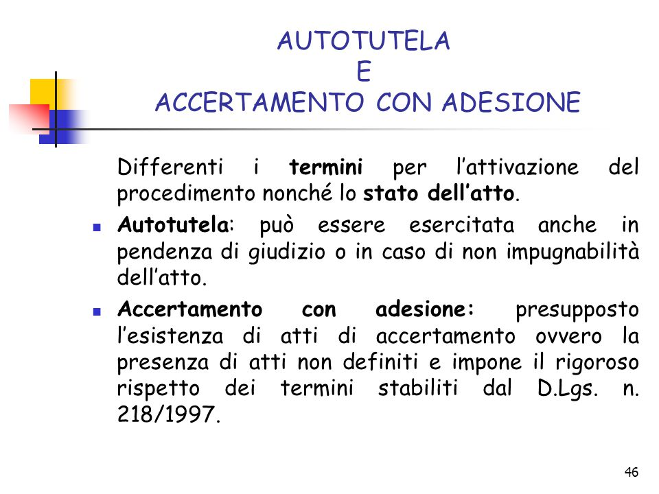 46 AUTOTUTELA E ACCERTAMENTO CON ADESIONE Differenti i termini per l'attivazione del procedimento nonché lo stato dell'atto. Autotutela: può essere es
