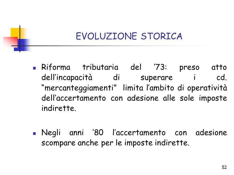 """52 EVOLUZIONE STORICA Riforma tributaria del '73: preso atto dell'incapacità di superare i cd. """"mercanteggiamenti"""" limita l'ambito di operatività dell"""
