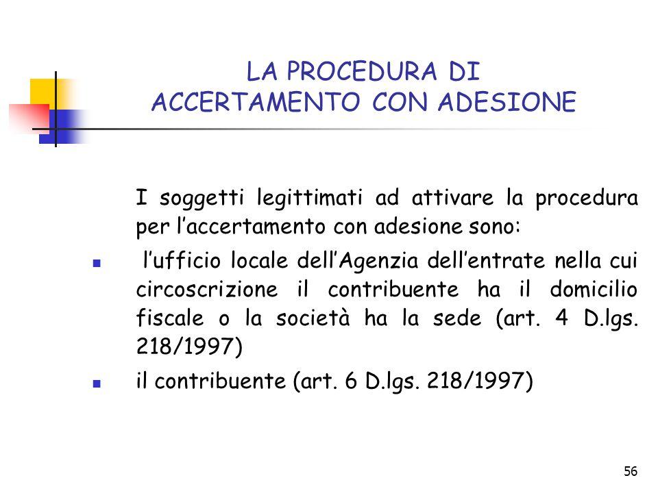 56 LA PROCEDURA DI ACCERTAMENTO CON ADESIONE I soggetti legittimati ad attivare la procedura per l'accertamento con adesione sono: l'ufficio locale de