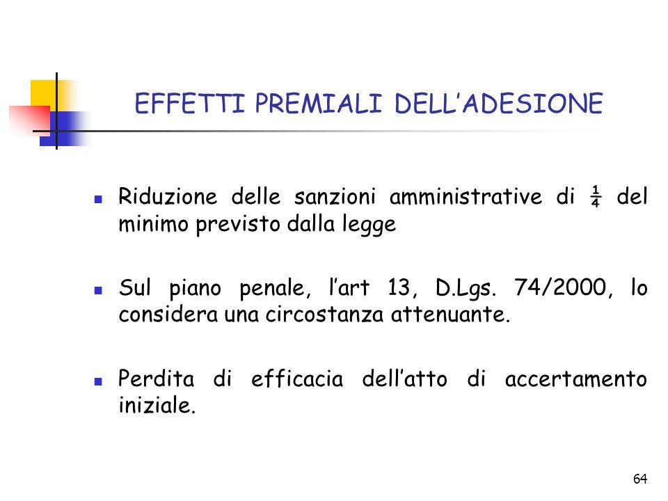 64 EFFETTI PREMIALI DELL'ADESIONE Riduzione delle sanzioni amministrative di ¼ del minimo previsto dalla legge Sul piano penale, l'art 13, D.Lgs. 74/2