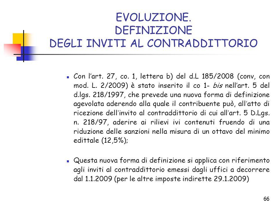 66 EVOLUZIONE. DEFINIZIONE DEGLI INVITI AL CONTRADDITTORIO Con l'art. 27, co. 1, lettera b) del d.L 185/2008 (conv, con mod. L. 2/2009) è stato inseri