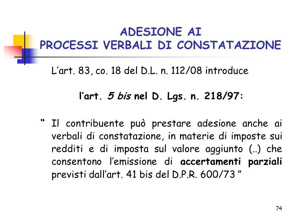 """74 ADESIONE AI PROCESSI VERBALI DI CONSTATAZIONE L'art. 83, co. 18 del D.L. n. 112/08 introduce l'art. 5 bis nel D. Lgs. n. 218/97: """"Il contribuente p"""