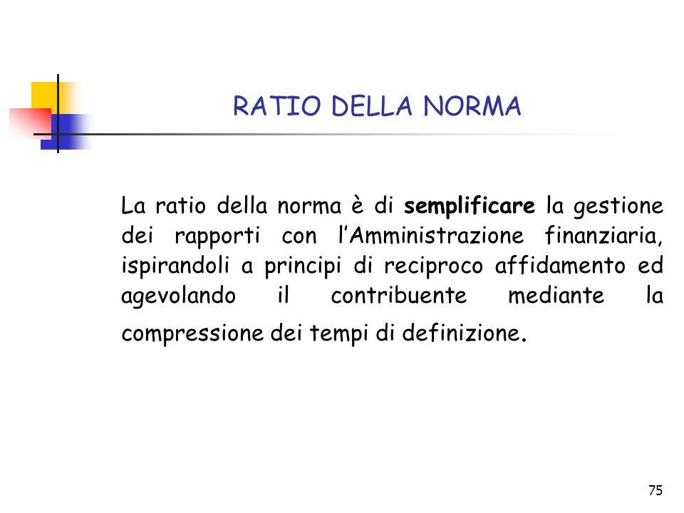 75 RATIO DELLA NORMA La ratio della norma è di semplificare la gestione dei rapporti con l'Amministrazione finanziaria, ispirandoli a principi di reci