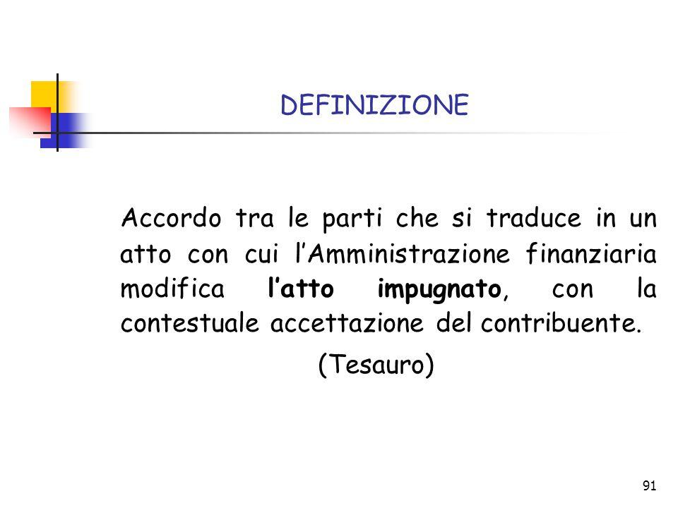 91 DEFINIZIONE Accordo tra le parti che si traduce in un atto con cui l'Amministrazione finanziaria modifica l'atto impugnato, con la contestuale acce