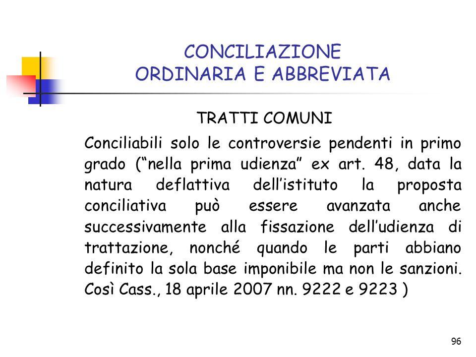 """96 CONCILIAZIONE ORDINARIA E ABBREVIATA TRATTI COMUNI Conciliabili solo le controversie pendenti in primo grado (""""nella prima udienza"""" ex art. 48, dat"""